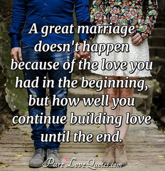 A great marriage doesn't happen because of the love you had in the beginning but how well you continue building love until the end.