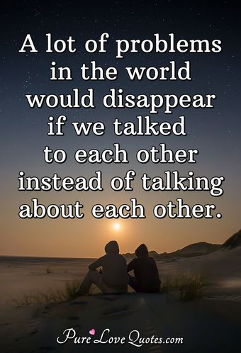 A lot of problems in the world would disappear if we talked to each other instead of talking about each other.
