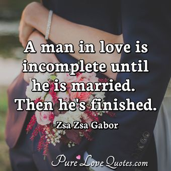 A man in love is incomplete until he is married. Then he's finished.