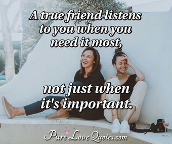 A true friend listens to you when you need it most, not just when it's important.
