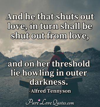 And he that shuts out love, in turn shall be shut out from love, and on her threshold lie howling in outer darkness.
