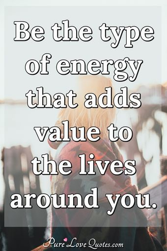Be the type of energy that adds value to the lives around you.