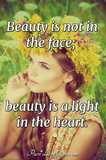 Beauty is not in the face; beauty is a light in the heart.