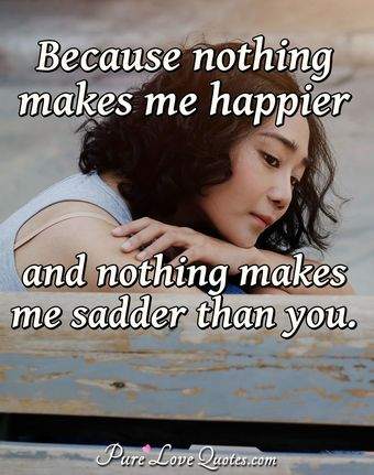 Because nothing makes me happier and nothing makes me sadder than you.