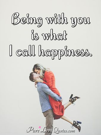 Being with you is what I call happiness.