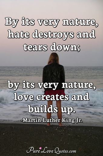 By its very nature, hate destroys and tears down; by its very nature, love creates and builds up.