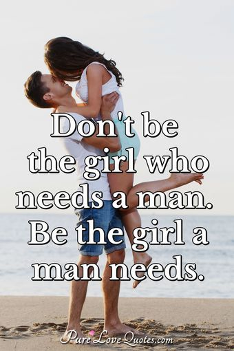 Don't be the girl who needs a man. Be the girl a man needs.