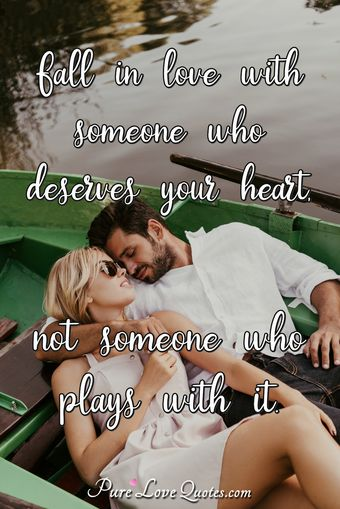 Fall in love with someone who deserves your heart, not someone who plays with it.