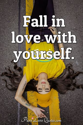 Fall in love with yourself.