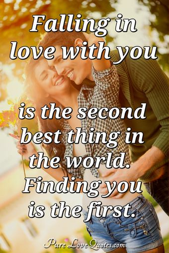 Falling in love with you is the second best thing in the world. Finding you is the first.