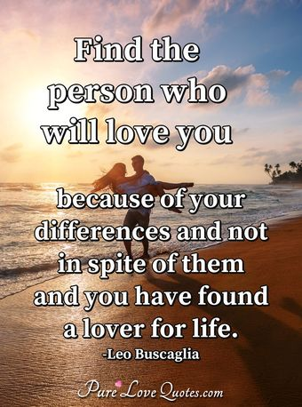 Find the person who will love you because of your differences and not in spite of them and you have found a lover for life.