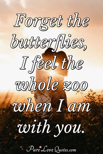 Forget the butterflies, I feel the whole zoo when I am with you.