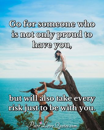 Go For Someone Who Is Not Only Proud And Glad To Have You But Will