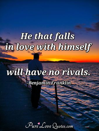 He that falls in love with himself will have no rivals.