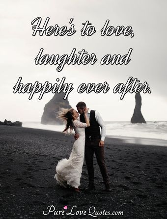 Here's to love, laughter and happily ever after.