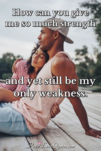 How can you give me so much strength and yet still be my only weakness.
