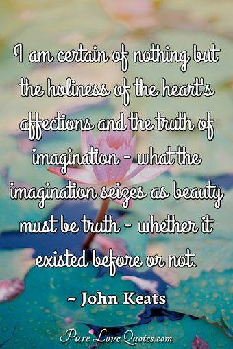 I am certain of nothing but the holiness of the heart's affections and the truth of imagination - what the imagination seizes as beauty must be truth - whether it existed before or not.