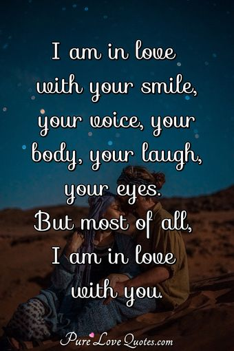 I am in love with your smile, your voice, your body, your laugh, your eyes. But most of all, I am in love with you.