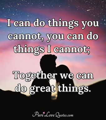 I can do things you cannot, you can do things I cannot; Together we can do great things.