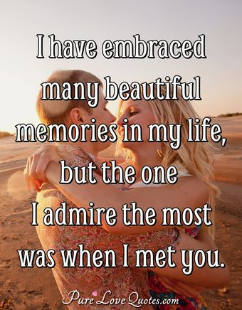 I have embraced many beautiful memories in my life but the one I admire the most was when I met you.