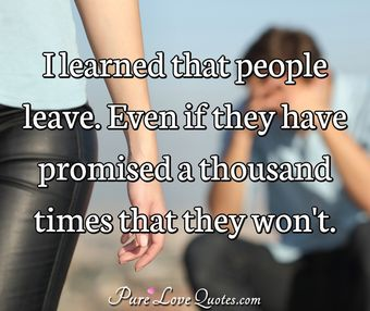 I learned that people leave. Even if they have promised a thousand times that they won't.