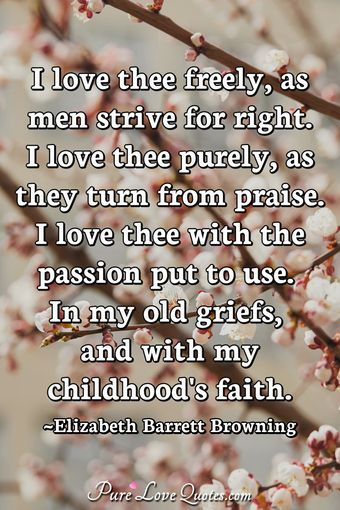 I love thee freely, as men strive for right. I love thee purely, as they turn from praise. I love thee with the passion put to use In my old griefs, and with my childhood's faith.