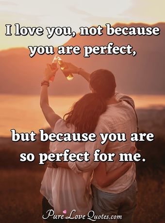 I love you, not because you are perfect, but because you are so perfect for me.