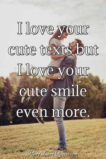 I love your cute texts but I love your cute smile even more.
