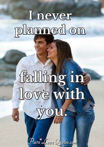 I never planned on falling in love with you.