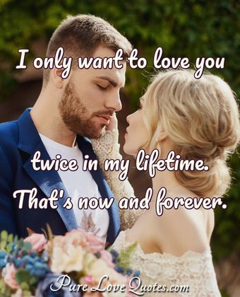 I only want to love you twice in my lifetime. That's now and forever.