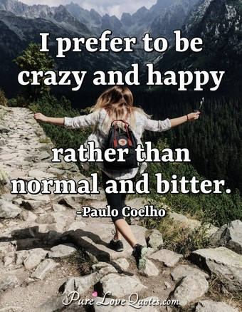 I prefer to be crazy and happy rather than normal and bitter.