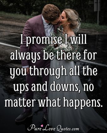 I promise I will always be there for you through all the ups and downs, no matter what happens.