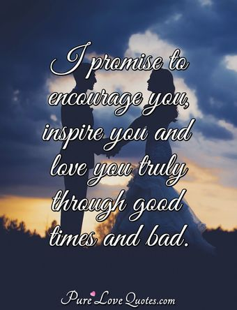 I promise to encourage you, inspire you and love you truly through good times and bad.