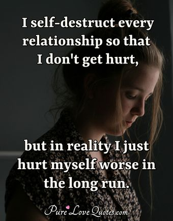 I self-destruct every relationship so that i don't get hurt but in truth i just hurt myself worse in the long run.