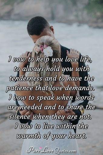 I vow to help you love life, to always hold you with tenderness and to have the patience that love demands. I vow to speak when words are needed and to share the silence when they are not.  I vow to live within the warmth of your heart.