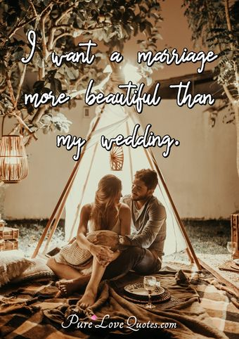 I want a marriage more beautiful than my wedding.