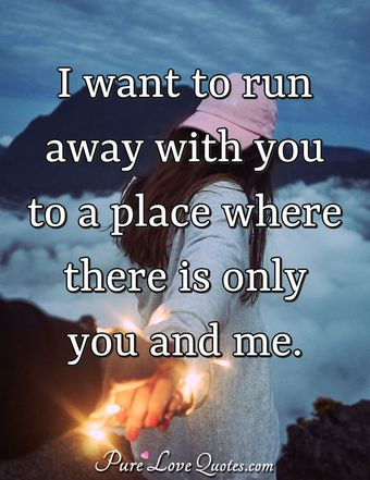 I want to run away with you to a place where there is only you and me.