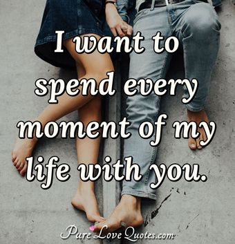 I want to spend every moment of my life with you.