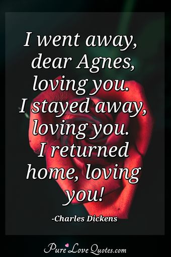 I went away, dear Agnes, loving you. I stayed away, loving you. I returned home, loving you!