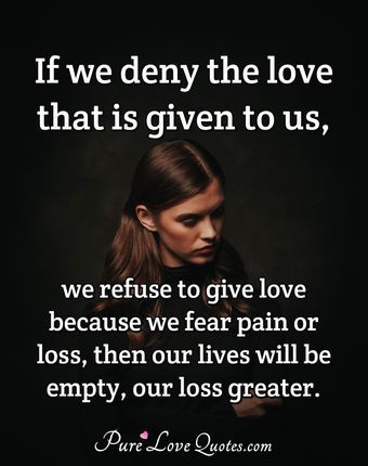 If we deny love that is given to us if we refuse to give love because we fear, pain or loss. Then our lives will be empty, our loss greater.