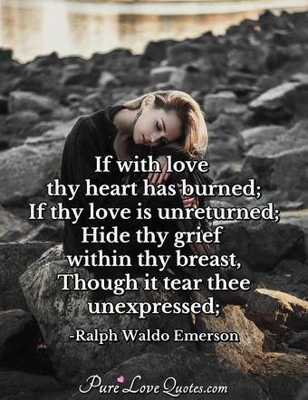 If with love thy heart has burned; If thy love is unreturned; Hide thy grief within thy breast, Though it tear thee unexpressed;