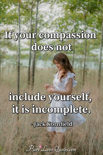 Perfect If Your Compassion Does Not Include Yourself, It Is Incomplete.