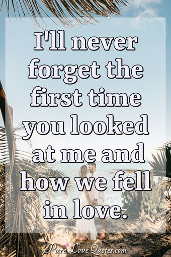 I'll never forget the first time you looked at me and how we fell in love.