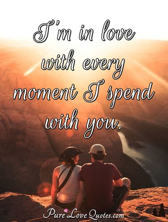 I'm in love with every moment I spend with you.