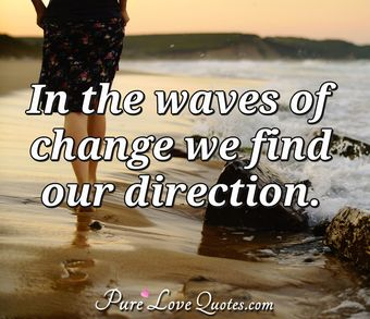 In the waves of change we find our direction.