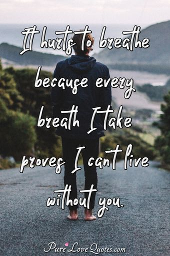 Sad love quotes purelovequotes it hurts to breathe because every breath i take proves i cant live without altavistaventures Image collections