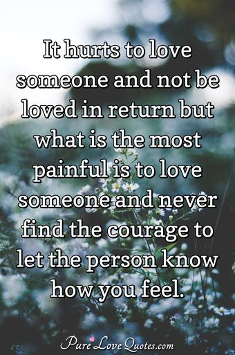 It hurts to love someone and not be loved in return but what is the most painful is to love someone and never find the courage to let the person know how you feel.