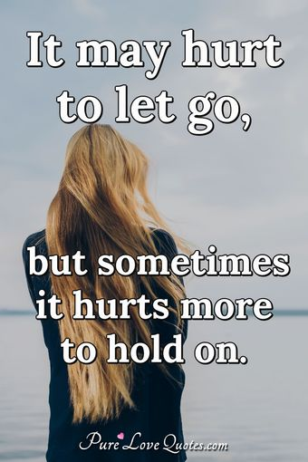 It may hurt to let go, but sometimes it hurts more to hold on.