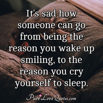 It's sad how someone can go from being the reason you wake up smiling, to the reason you cry yourself to sleep.