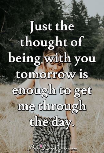 Just the thought of being with you tomorrow is enough to get me through the day.